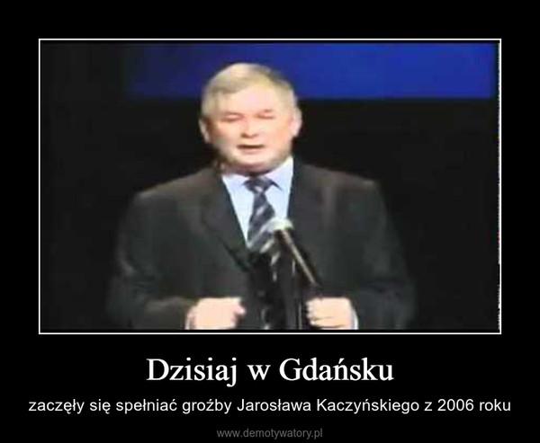 Dzisiaj w Gdańsku – zaczęły się spełniać groźby Jarosława Kaczyńskiego z 2006 roku