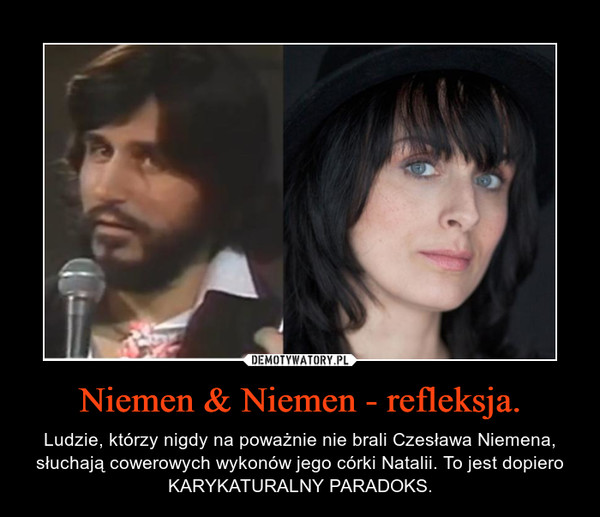 Niemen & Niemen - refleksja. – Ludzie, którzy nigdy na poważnie nie brali Czesława Niemena, słuchają cowerowych wykonów jego córki Natalii. To jest dopiero KARYKATURALNY PARADOKS.