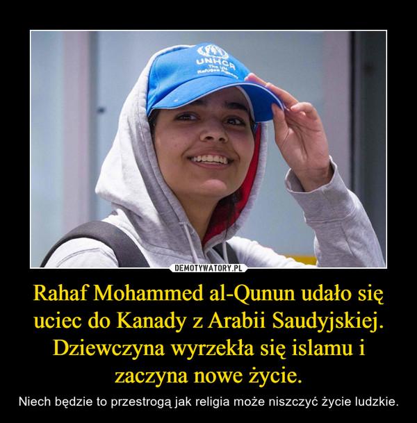 Rahaf Mohammed al-Qunun udało się uciec do Kanady z Arabii Saudyjskiej. Dziewczyna wyrzekła się islamu i zaczyna nowe życie. – Niech będzie to przestrogą jak religia może niszczyć życie ludzkie.