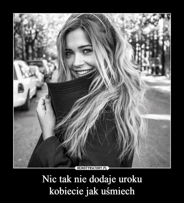 Nic tak nie dodaje urokukobiecie jak uśmiech –  Jeśli dziewczyna jest smutnaprzytul ja i powiedz jak bardzojest piękna. Jeśli zaczniewarczeć, oddal się nabezpieczną odległość i rzućw nią tabliczką czekolady
