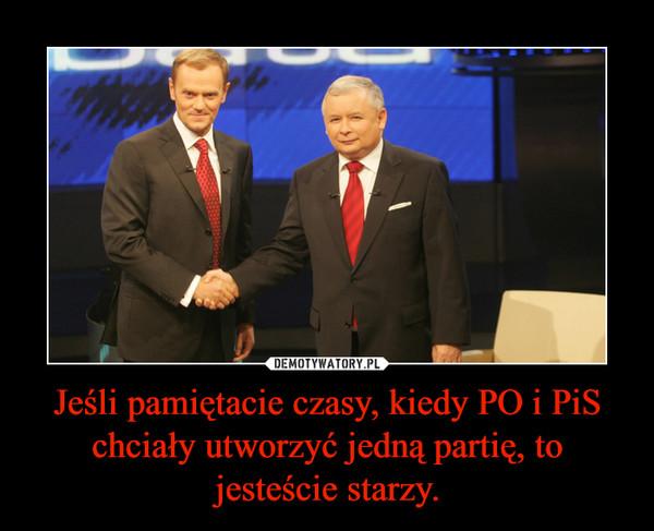 Jeśli pamiętacie czasy, kiedy PO i PiS chciały utworzyć jedną partię, to jesteście starzy. –