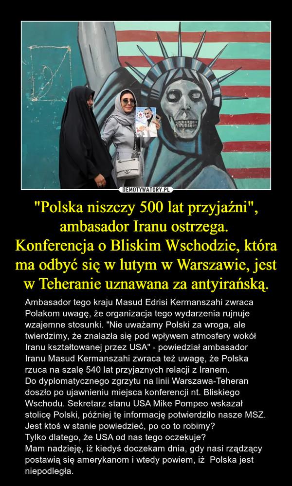 """""""Polska niszczy 500 lat przyjaźni"""", ambasador Iranu ostrzega. Konferencja o Bliskim Wschodzie, która ma odbyć się w lutym w Warszawie, jest w Teheranie uznawana za antyirańską. – Ambasador tego kraju Masud Edrisi Kermanszahi zwraca Polakom uwagę, że organizacja tego wydarzenia rujnuje wzajemne stosunki. """"Nie uważamy Polski za wroga, ale twierdzimy, że znalazła się pod wpływem atmosfery wokół Iranu kształtowanej przez USA"""" - powiedział ambasador Iranu Masud Kermanszahi zwraca też uwagę, że Polska rzuca na szalę 540 lat przyjaznych relacji z Iranem.Do dyplomatycznego zgrzytu na linii Warszawa-Teheran doszło po ujawnieniu miejsca konferencji nt. Bliskiego Wschodu. Sekretarz stanu USA Mike Pompeo wskazał stolicę Polski, później tę informację potwierdziło nasze MSZ.Jest ktoś w stanie powiedzieć, po co to robimy? Tylko dlatego, że USA od nas tego oczekuje?Mam nadzieję, iż kiedyś doczekam dnia, gdy nasi rządzący postawią się amerykanom i wtedy powiem, iż  Polska jest niepodległa."""