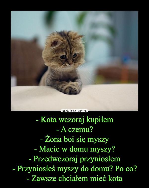 - Kota wczoraj kupiłem- A czemu?- Żona boi się myszy- Macie w domu myszy?- Przedwczoraj przyniosłem- Przyniosłeś myszy do domu? Po co?- Zawsze chciałem mieć kota –
