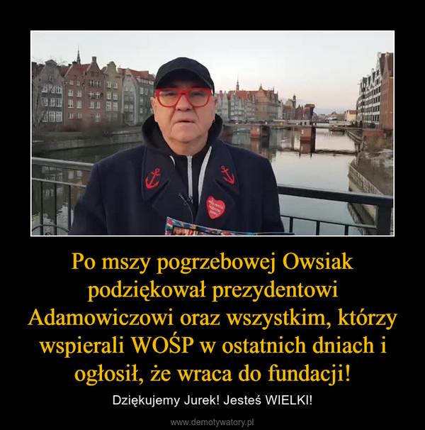 Po mszy pogrzebowej Owsiak podziękował prezydentowi Adamowiczowi oraz wszystkim, którzy wspierali WOŚP w ostatnich dniach i ogłosił, że wraca do fundacji! – Dziękujemy Jurek! Jesteś WIELKI!