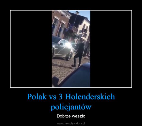 Polak vs 3 Holenderskich policjantów – Dobrze weszło