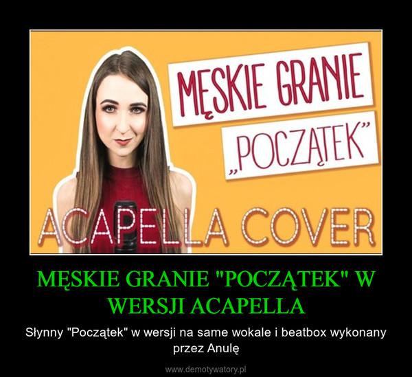 """MĘSKIE GRANIE """"POCZĄTEK"""" W WERSJI ACAPELLA – Słynny """"Początek"""" w wersji na same wokale i beatbox wykonany przez Anulę"""