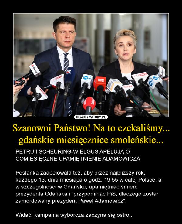 """Szanowni Państwo! Na to czekaliśmy... gdańskie miesięcznice smoleńskie... – PETRU I SCHEURING-WIELGUS APELUJĄ O COMIESIĘCZNE UPAMIĘTNIENIE ADAMOWICZAPosłanka zaapelowała też, aby przez najbliższy rok, każdego 13. dnia miesiąca o godz. 19.55 w całej Polsce, a w szczególności w Gdańsku, upamiętniać śmierć prezydenta Gdańska i """"przypominać PiS, dlaczego został zamordowany prezydent Paweł Adamowicz"""".Widać, kampania wyborcza zaczyna się ostro..."""