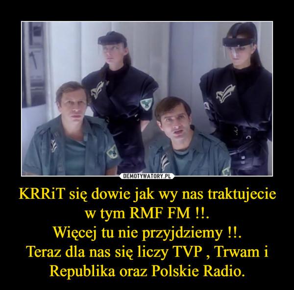 KRRiT się dowie jak wy nas traktujecie w tym RMF FM !!.Więcej tu nie przyjdziemy !!.Teraz dla nas się liczy TVP , Trwam i Republika oraz Polskie Radio. –