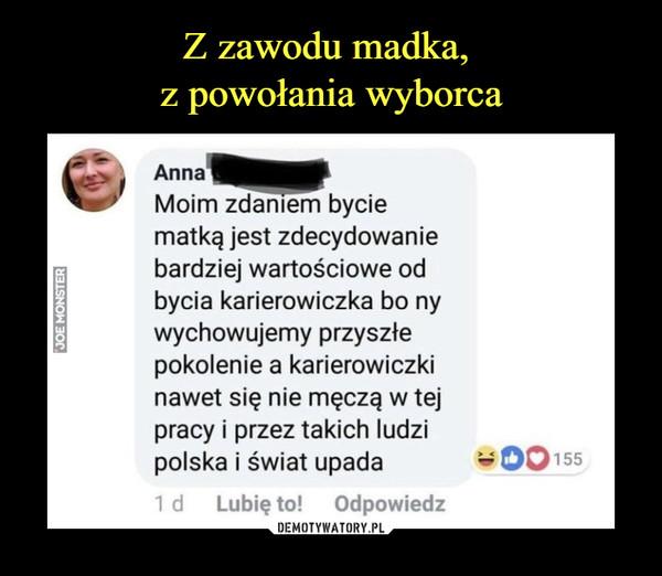 –  Anna Moim zdaniem bycie matką jest zdecydowanie bardziej wartościowe od bycia karierowiczka bo ny wychowujemy przyszłe pokolenie a karierowiczki nawet się nie męczą w tej pracy i przez takich ludzi polska i świat upada