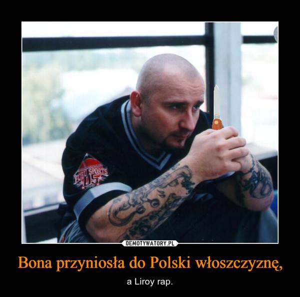 Bona przyniosła do Polski włoszczyznę, – a Liroy rap.