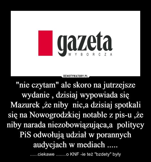 """""""nie czytam"""" ale skoro na jutrzejsze wydanie , dzisiaj wypowiada się Mazurek ,że niby  nic,a dzisiaj spotkali się na Nowogrodzkiej notable z pis-u ,że niby narada niezobowiązująca,a  politycy PiS odwołują udział w porannych audycjach w mediach ..... – ......ciekawe ........o KNF -ie też """"bzdety"""" były"""