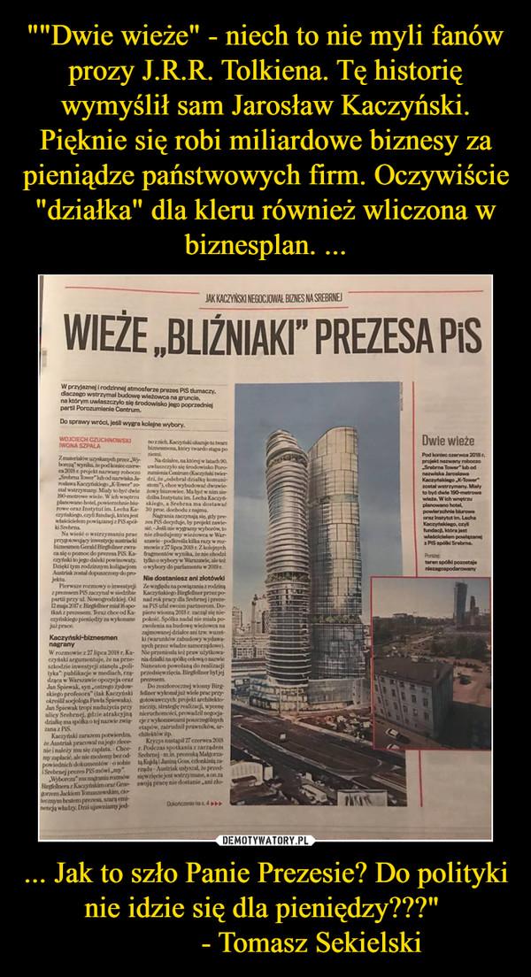"""... Jak to szło Panie Prezesie? Do polityki nie idzie się dla pieniędzy???""""             - Tomasz Sekielski –"""