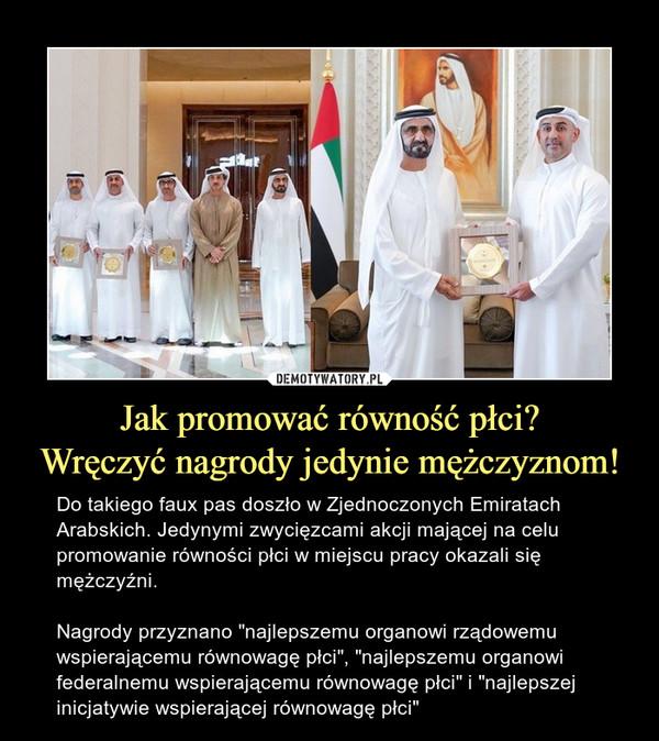 """Jak promować równość płci?Wręczyć nagrody jedynie mężczyznom! – Do takiego faux pas doszło w Zjednoczonych Emiratach Arabskich. Jedynymi zwycięzcami akcji mającej na celu promowanie równości płci w miejscu pracy okazali się mężczyźni.Nagrody przyznano """"najlepszemu organowi rządowemu wspierającemu równowagę płci"""", """"najlepszemu organowi federalnemu wspierającemu równowagę płci"""" i """"najlepszej inicjatywie wspierającej równowagę płci"""""""