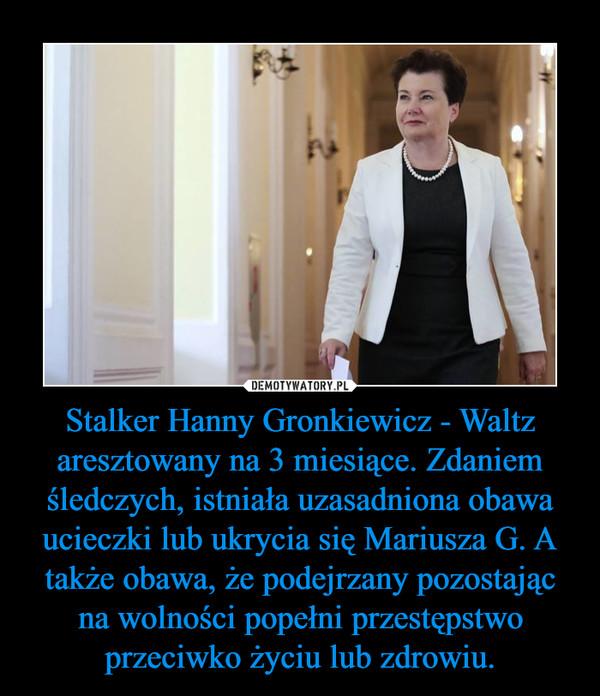 Stalker Hanny Gronkiewicz - Waltz aresztowany na 3 miesiące. Zdaniem śledczych, istniała uzasadniona obawa ucieczki lub ukrycia się Mariusza G. A także obawa, że podejrzany pozostając na wolności popełni przestępstwo przeciwko życiu lub zdrowiu. –