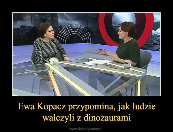 Ewa Kopacz przypomina, jak ludzie walczyli z dinozaurami –