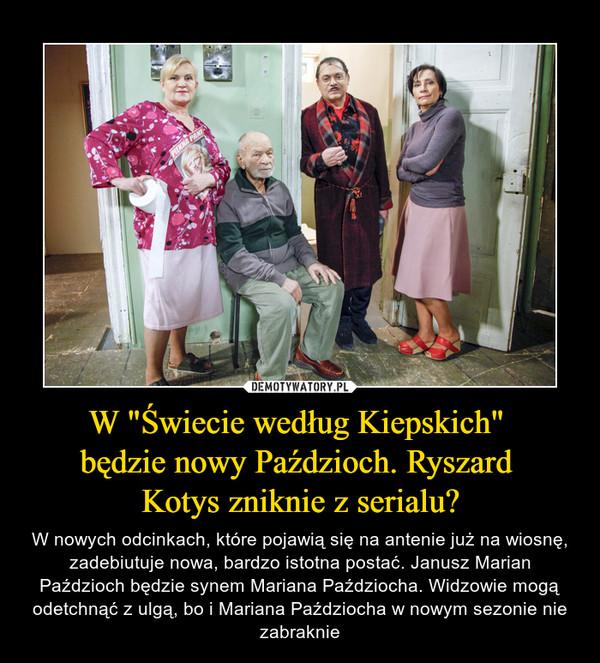"""W """"Świecie według Kiepskich"""" będzie nowy Paździoch. Ryszard Kotys zniknie z serialu? – W nowych odcinkach, które pojawią się na antenie już na wiosnę, zadebiutuje nowa, bardzo istotna postać. Janusz Marian Paździoch będzie synem Mariana Paździocha. Widzowie mogą odetchnąć z ulgą, bo i Mariana Paździocha w nowym sezonie nie zabraknie"""