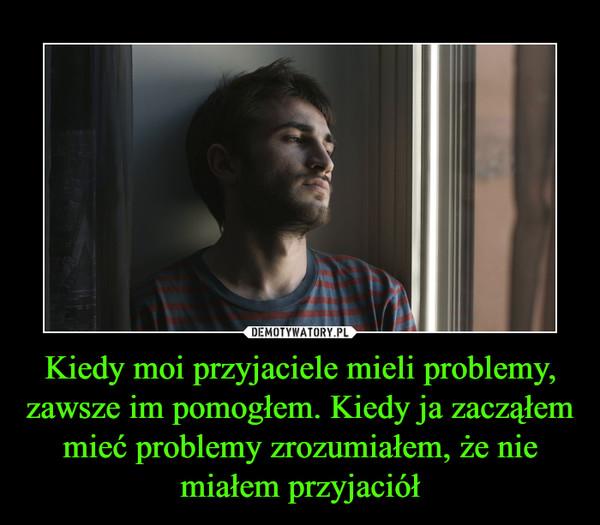 Kiedy moi przyjaciele mieli problemy, zawsze im pomogłem. Kiedy ja zacząłem mieć problemy zrozumiałem, że nie miałem przyjaciół –