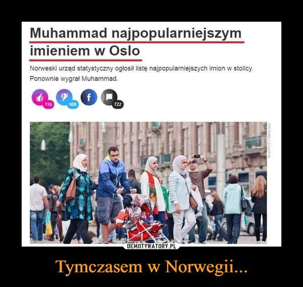 Tymczasem w Norwegii... –  Muhammad najpopularniejszym imieniem w Oslo Norweski urząd statystyczny ogłosił listę najpopularniejszych imion w stolicy. Ponownie wygrał Muhammad.