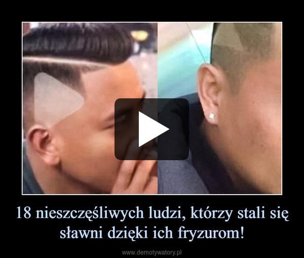 18 nieszczęśliwych ludzi, którzy stali się sławni dzięki ich fryzurom! –