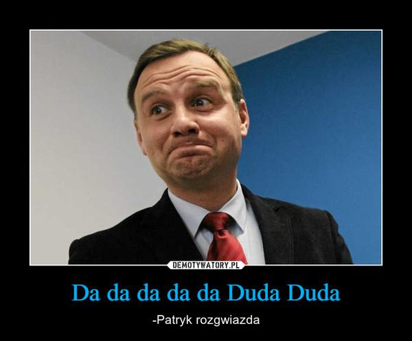 Da da da da da Duda Duda – -Patryk rozgwiazda