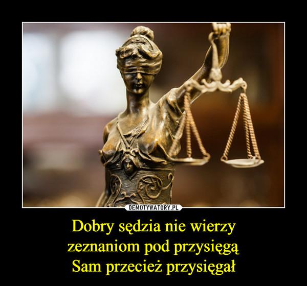 Dobry sędzia nie wierzyzeznaniom pod przysięgąSam przecież przysięgał –