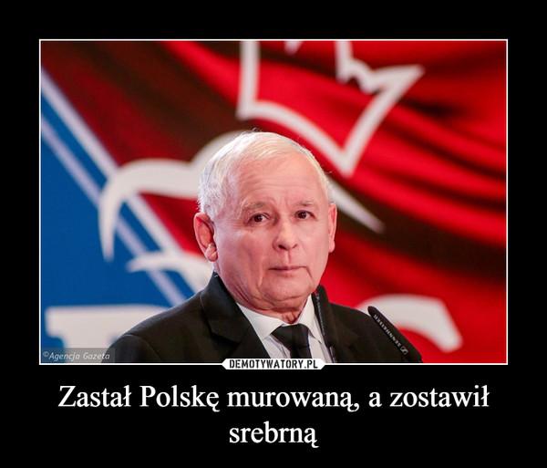 Zastał Polskę murowaną, a zostawił srebrną –