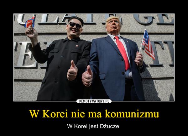W Korei nie ma komunizmu – W Korei jest Dżucze.