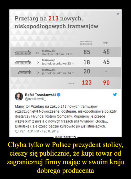 Chyba tylko w Polsce prezydent stolicy, cieszy się publicznie, że kupi towar od zagranicznej firmy mając w swoim kraju dobrego producenta