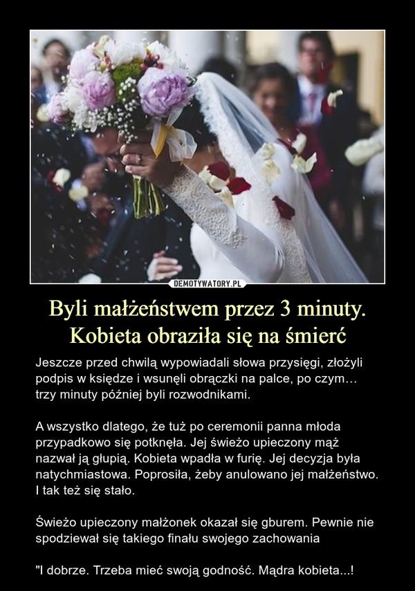 """Byli małżeństwem przez 3 minuty. Kobieta obraziła się na śmierć – Jeszcze przed chwilą wypowiadali słowa przysięgi, złożyli podpis w księdze i wsunęli obrączki na palce, po czym… trzy minuty później byli rozwodnikami.A wszystko dlatego, że tuż po ceremonii panna młoda przypadkowo się potknęła. Jej świeżo upieczony mąż nazwał ją głupią. Kobieta wpadła w furię. Jej decyzja była natychmiastowa. Poprosiła, żeby anulowano jej małżeństwo. I tak też się stało.Świeżo upieczony małżonek okazał się gburem. Pewnie nie spodziewał się takiego finału swojego zachowania""""I dobrze. Trzeba mieć swoją godność. Mądra kobieta...!"""