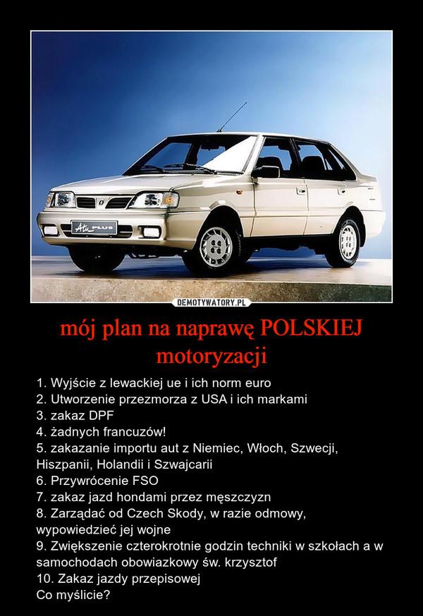 mój plan na naprawę POLSKIEJ motoryzacji – 1. Wyjście z lewackiej ue i ich norm euro2. Utworzenie przezmorza z USA i ich markami3. zakaz DPF4. żadnych francuzów!5. zakazanie importu aut z Niemiec, Włoch, Szwecji, Hiszpanii, Holandii i Szwajcarii 6. Przywrócenie FSO7. zakaz jazd hondami przez męszczyzn 8. Zarządać od Czech Skody, w razie odmowy, wypowiedzieć jej wojne9. Zwiększenie czterokrotnie godzin techniki w szkołach a w samochodach obowiazkowy św. krzysztof10. Zakaz jazdy przepisowejCo myślicie?