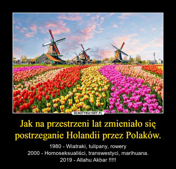 Jak na przestrzeni lat zmieniało się postrzeganie Holandii przez Polaków. – 1980 - Wiatraki, tulipany, rowery2000 - Homoseksualiści, transwestyci, marihuana.2019 - Allahu Akbar !!!!!