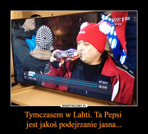 Tymczasem w Lahti. Ta Pepsi jest jakoś podejrzanie jasna... –