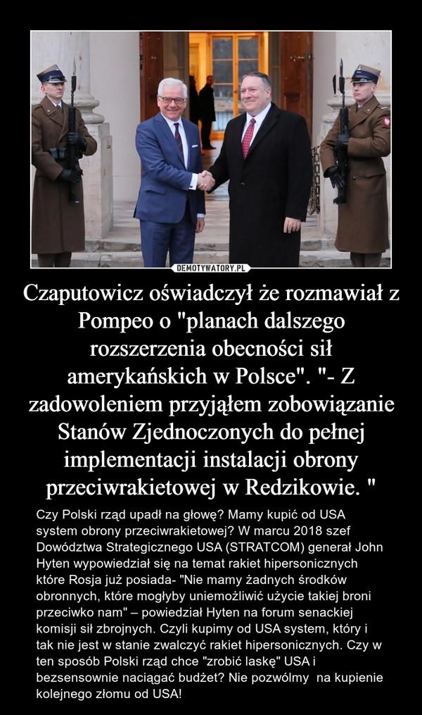 """Czaputowicz oświadczył że rozmawiał z Pompeo o """"planach dalszego rozszerzenia obecności sił amerykańskich w Polsce"""". """"- Z zadowoleniem przyjąłem zobowiązanie Stanów Zjednoczonych do pełnej implementacji instalacji obrony przeciwrakietowej w Redzikowie. """" – Czy Polski rząd upadł na głowę? Mamy kupić od USA system obrony przeciwrakietowej? W marcu 2018 szef Dowództwa Strategicznego USA (STRATCOM) generał John Hyten wypowiedział się na temat rakiet hipersonicznych które Rosja już posiada- """"Nie mamy żadnych środków obronnych, które mogłyby uniemożliwić użycie takiej broni przeciwko nam"""" – powiedział Hyten na forum senackiej komisji sił zbrojnych. Czyli kupimy od USA system, który i tak nie jest w stanie zwalczyć rakiet hipersonicznych. Czy w ten sposób Polski rząd chce """"zrobić laskę"""" USA i bezsensownie naciągać budżet? Nie pozwólmy  na kupienie kolejnego złomu od USA!"""