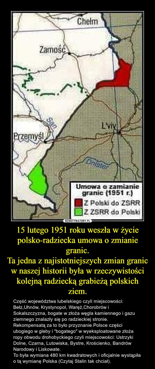 """15 lutego 1951 roku weszła w życie polsko-radziecka umowa o zmianie granic.Ta jedna z najistotniejszych zmian granic w naszej historii była w rzeczywistości kolejną radziecką grabieżą polskich ziem. – Część województwa lubelskiego czyli miejscowości: Bełz,Uhnów, Krystynopol, Waręż,Chorobrów i Sokalszczyzna, bogate w złoża węgla kamiennego i gazu ziemnego znalazły się po radzieckiej stronie.Rekompensatą za to było przyznanie Polsce części ubogiego w gleby i """"bogatego"""" w wyeksploatowane złoża ropy obwodu drohobyckiego czyli miejscowości: Ustrzyki Dolne, Czarna, Lutowiska, Bystre, Krościenko, Bandrów Narodowy i Liskowate.To była wymiana 480 km kwadratowych i oficjalnie wystąpiła o tą wymianę Polska (Czytaj Stalin tak chciał)."""