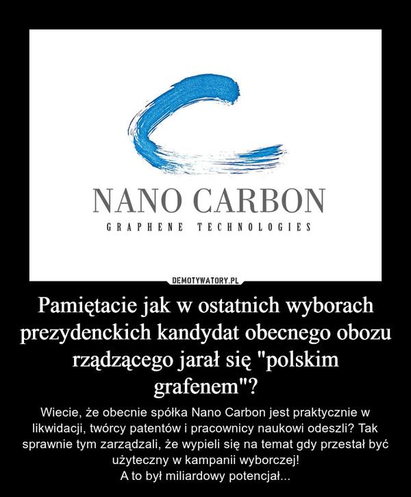 """Pamiętacie jak w ostatnich wyborach prezydenckich kandydat obecnego obozu rządzącego jarał się """"polskim grafenem""""? – Wiecie, że obecnie spółka Nano Carbon jest praktycznie w likwidacji, twórcy patentów i pracownicy naukowi odeszli? Tak sprawnie tym zarządzali, że wypieli się na temat gdy przestał być użyteczny w kampanii wyborczej!A to był miliardowy potencjał..."""