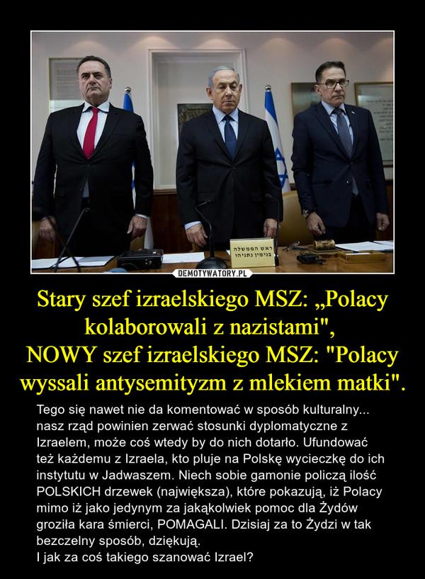 """Stary szef izraelskiego MSZ: """"Polacy kolaborowali z nazistami"""", NOWY szef izraelskiego MSZ: """"Polacy wyssali antysemityzm z mlekiem matki"""". – Tego się nawet nie da komentować w sposób kulturalny... nasz rząd powinien zerwać stosunki dyplomatyczne z Izraelem, może coś wtedy by do nich dotarło. Ufundować też każdemu z Izraela, kto pluje na Polskę wycieczkę do ich instytutu w Jadwaszem. Niech sobie gamonie policzą ilość POLSKICH drzewek (największa), które pokazują, iż Polacy mimo iż jako jedynym za jakąkolwiek pomoc dla Żydów groziła kara śmierci, POMAGALI. Dzisiaj za to Żydzi w tak bezczelny sposób, dziękują. I jak za coś takiego szanować Izrael?"""