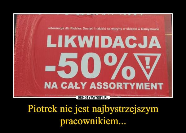 Piotrek nie jest najbystrzejszym pracownikiem... –
