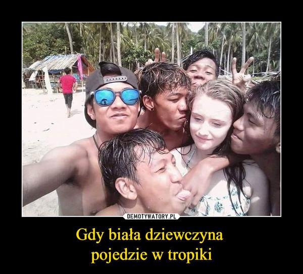 Gdy biała dziewczyna pojedzie w tropiki –