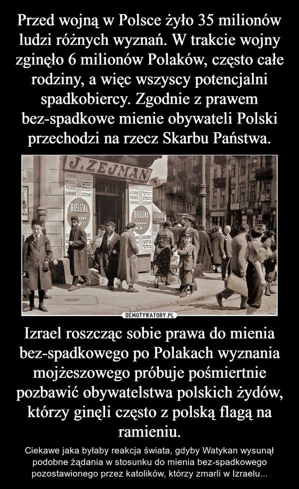 Izrael roszcząc sobie prawa do mienia bez-spadkowego po Polakach wyznania mojżeszowego próbuje pośmiertnie pozbawić obywatelstwa polskich żydów, którzy ginęli często z polską flagą na ramieniu. – Ciekawe jaka byłaby reakcja świata, gdyby Watykan wysunął podobne żądania w stosunku do mienia bez-spadkowego pozostawionego przez katolików, którzy zmarli w Izraelu...