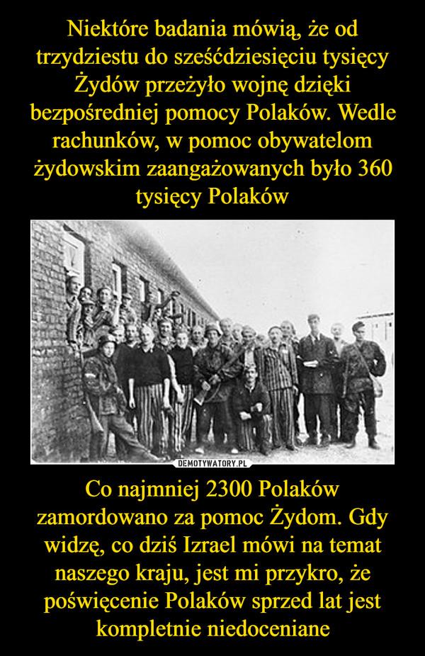 Co najmniej 2300 Polaków zamordowano za pomoc Żydom. Gdy widzę, co dziś Izrael mówi na temat naszego kraju, jest mi przykro, że poświęcenie Polaków sprzed lat jest kompletnie niedoceniane –