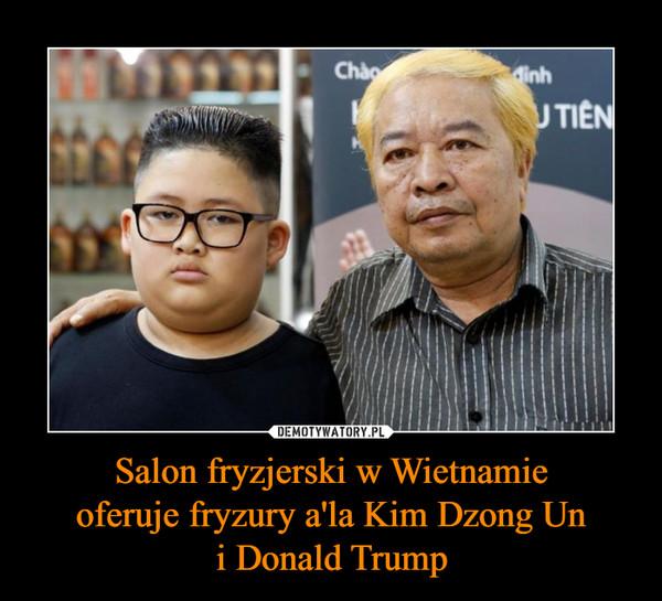Salon fryzjerski w Wietnamieoferuje fryzury a'la Kim Dzong Uni Donald Trump –