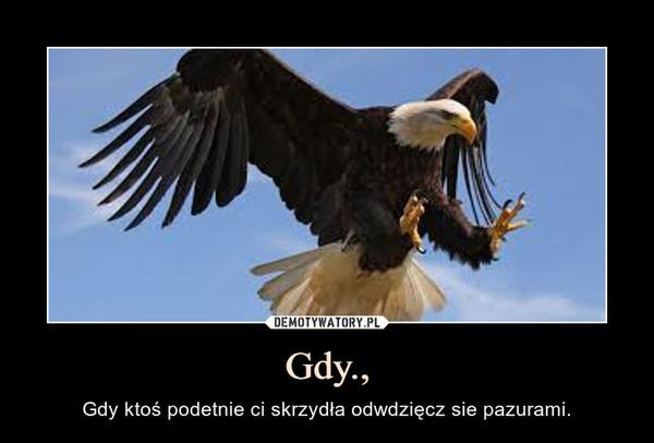 Gdy., – Gdy ktoś podetnie ci skrzydła odwdzięcz sie pazurami.