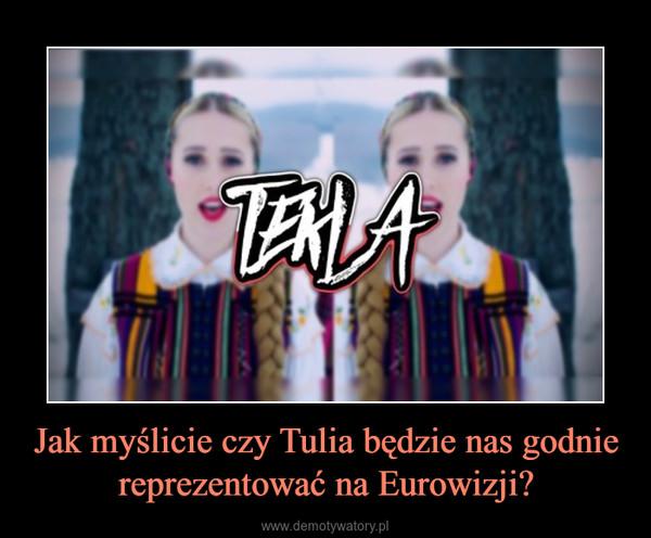 Jak myślicie czy Tulia będzie nas godnie reprezentować na Eurowizji? –