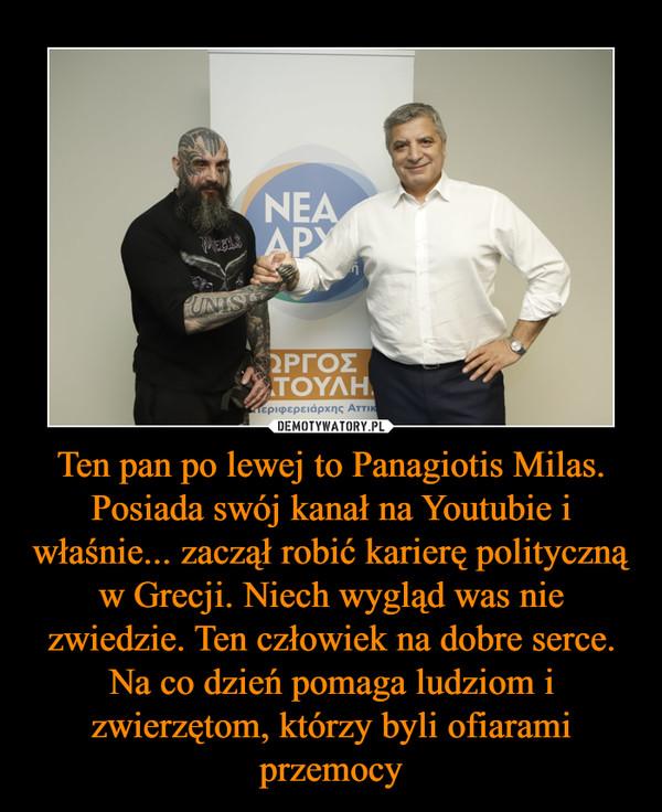 Ten pan po lewej to Panagiotis Milas. Posiada swój kanał na Youtubie i właśnie... zaczął robić karierę polityczną w Grecji. Niech wygląd was nie zwiedzie. Ten człowiek na dobre serce. Na co dzień pomaga ludziom i zwierzętom, którzy byli ofiarami przemocy –