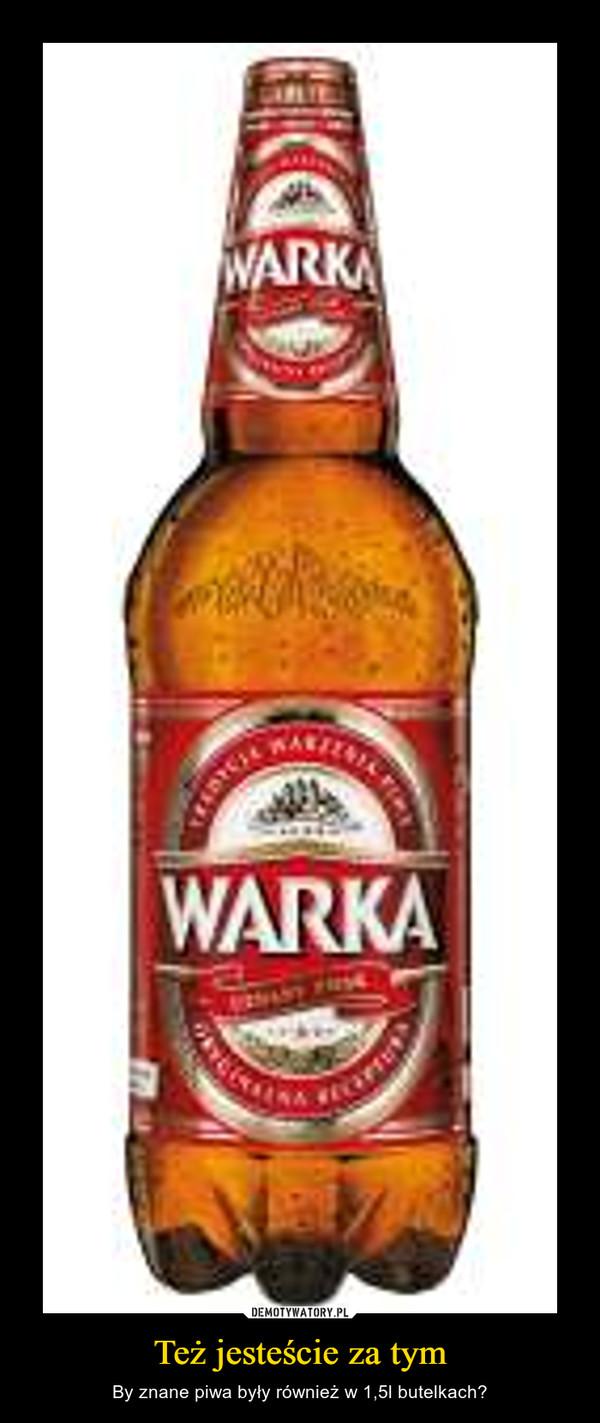 Też jesteście za tym – By znane piwa były również w 1,5l butelkach?