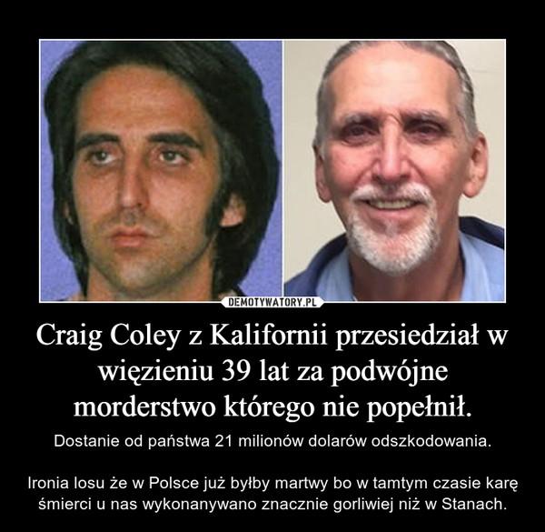 Craig Coley z Kalifornii przesiedział w więzieniu 39 lat za podwójne morderstwo którego nie popełnił. – Dostanie od państwa 21 milionów dolarów odszkodowania.Ironia losu że w Polsce już byłby martwy bo w tamtym czasie karę śmierci u nas wykonanywano znacznie gorliwiej niż w Stanach.