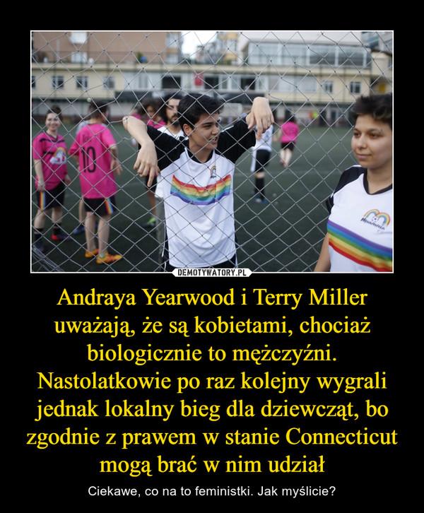 Andraya Yearwood i Terry Miller uważają, że są kobietami, chociaż biologicznie to mężczyźni. Nastolatkowie po raz kolejny wygrali jednak lokalny bieg dla dziewcząt, bo zgodnie z prawem w stanie Connecticut mogą brać w nim udział – Ciekawe, co na to feministki. Jak myślicie?