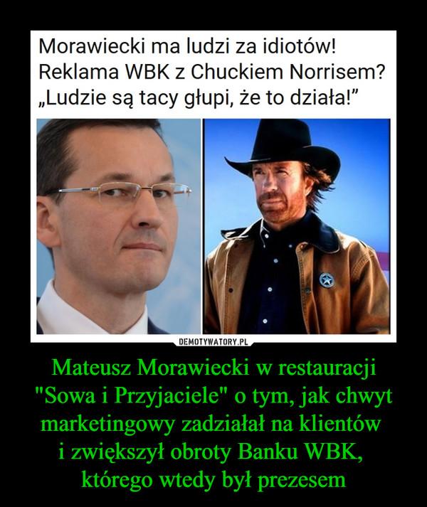 """Mateusz Morawiecki w restauracji """"Sowa i Przyjaciele"""" o tym, jak chwyt marketingowy zadziałał na klientów i zwiększył obroty Banku WBK, którego wtedy był prezesem –  Morawiecki ma ludzi za idiotów! Reklama WBK z Chuckiem Norrisem? """"Ludzie są tacy głupi, że to działa!"""""""