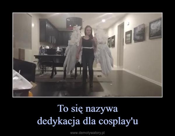 To się nazywadedykacja dla cosplay'u –