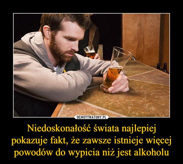Niedoskonałość świata najlepiej pokazuje fakt, że zawsze istnieje więcej powodów do wypicia niż jest alkoholu –